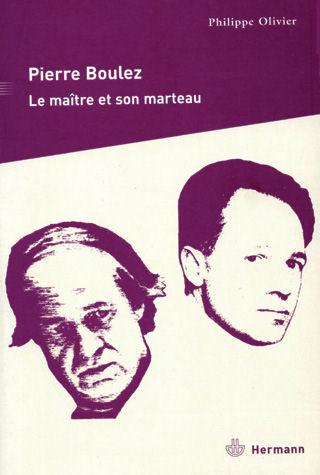 Philippe Olivier - Pierre Boulez - La maître et son marteau
